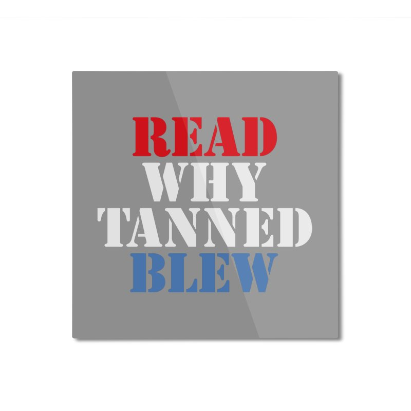 Read Why Tanned Blew Home Mounted Aluminum Print by Illustrations by Phil
