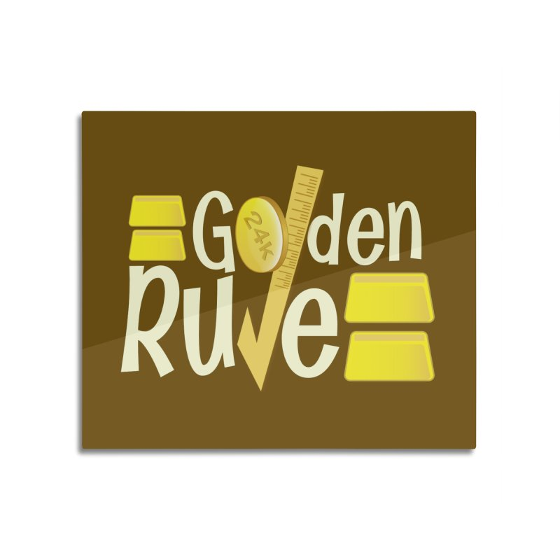 The Golden RULE Home Mounted Aluminum Print by PickaCS's Artist Shop
