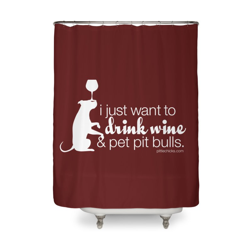 Drink Wine & Pet Pits Home Shower Curtain by Pittie Chicks