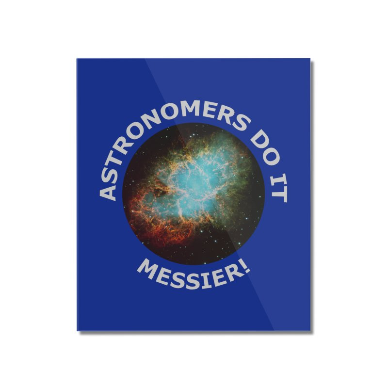 Astronomers Do It Messier! Home Mounted Acrylic Print by PlanetOfMystery's Artist Shop