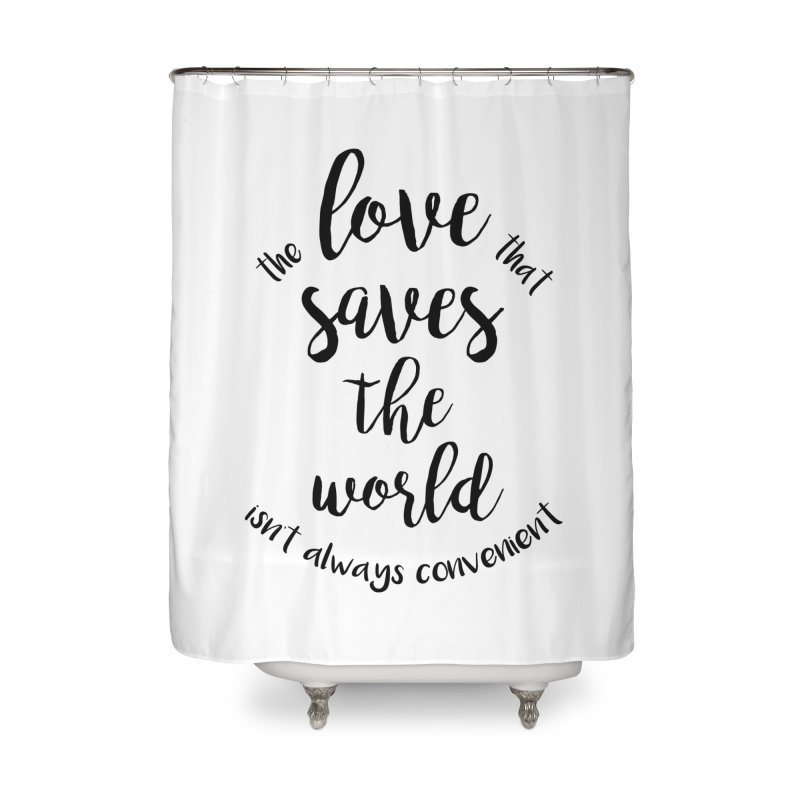 LOVE SAVES THE WORLD Home Shower Curtain by PRINTMEGGIN
