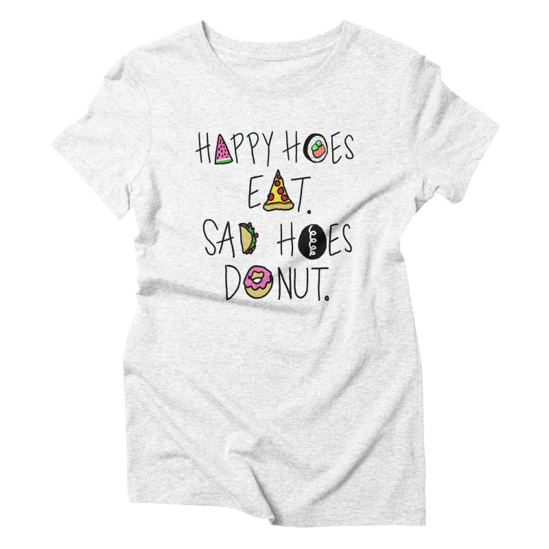 Happy Hoes Eat. Sad Hoes Donut. Women's Triblend T-shirt by PRINTMEGGIN