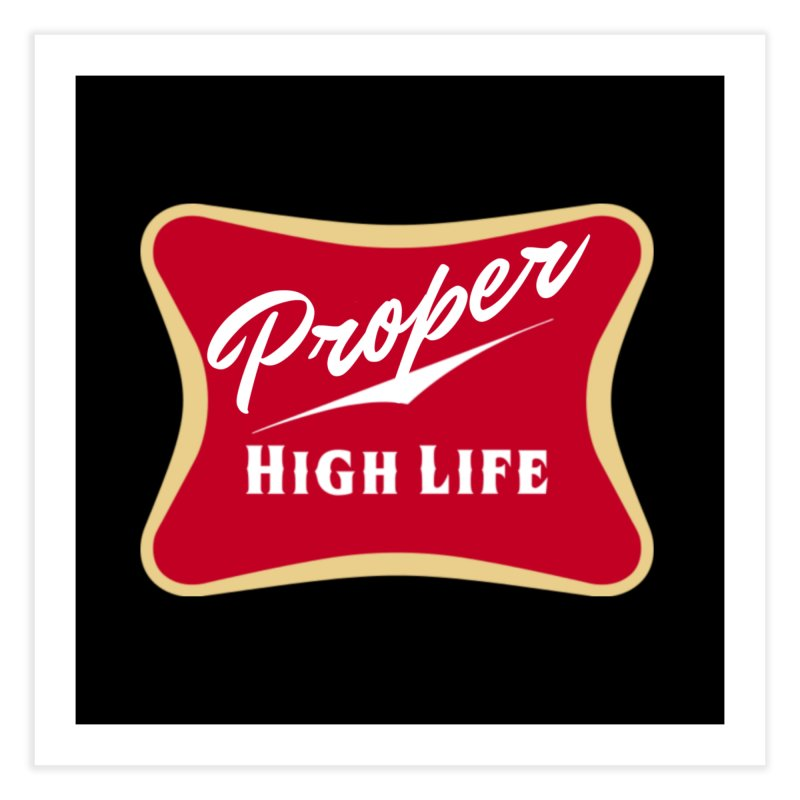 The High Life Home Fine Art Print by Properchicago's Shop