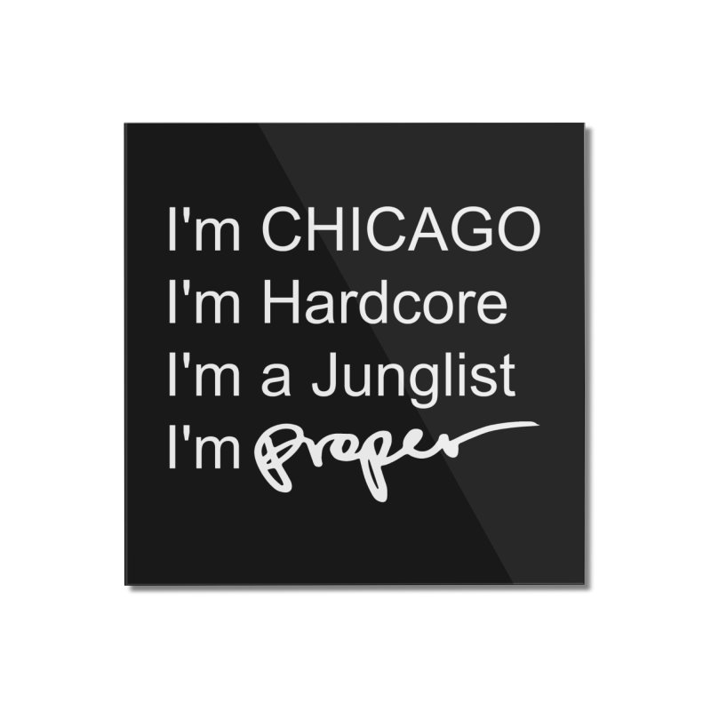 I am Hardcore Home Mounted Acrylic Print by Properchicago's Shop