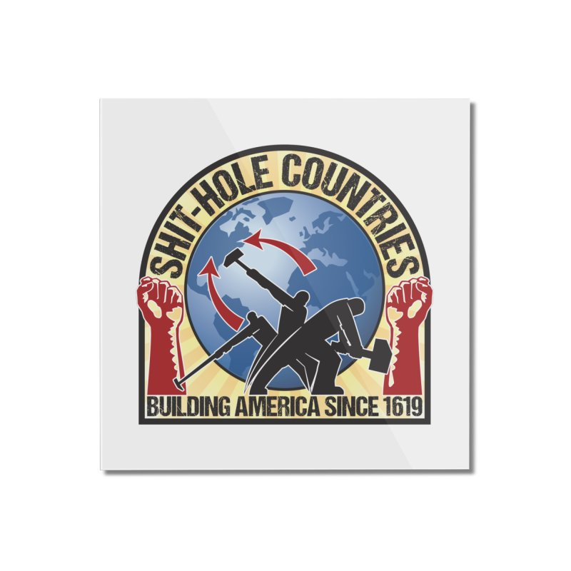 Shit-Hole Countries 1 Home Mounted Acrylic Print by Puttyhead's Artist Shop