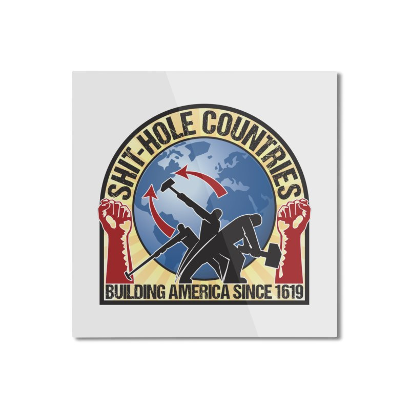 Shit-Hole Countries 1 Home Mounted Aluminum Print by Puttyhead's Artist Shop
