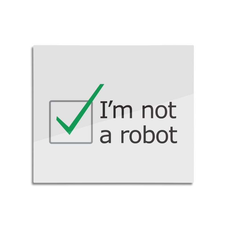 I'm Not A Robot Home Mounted Aluminum Print by Puttyhead's Artist Shop