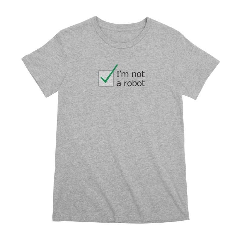 I'm Not A Robot Women's Premium T-Shirt by Puttyhead's Artist Shop