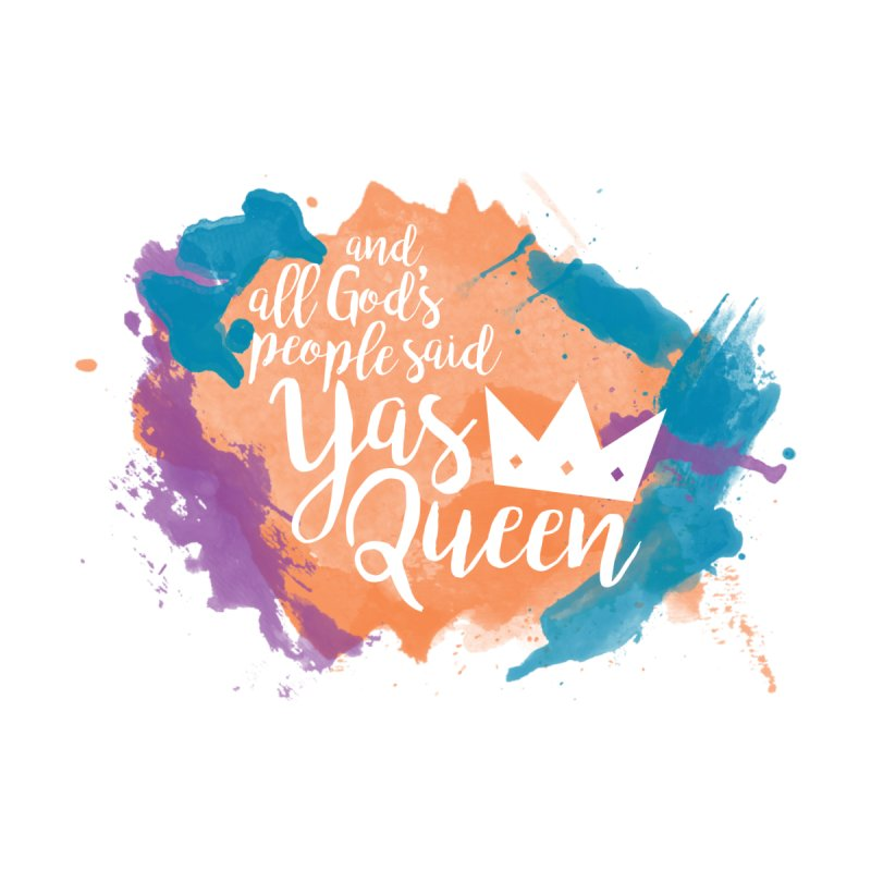 & all God's People said YAS QUEEN by Queerly Beloved Tees