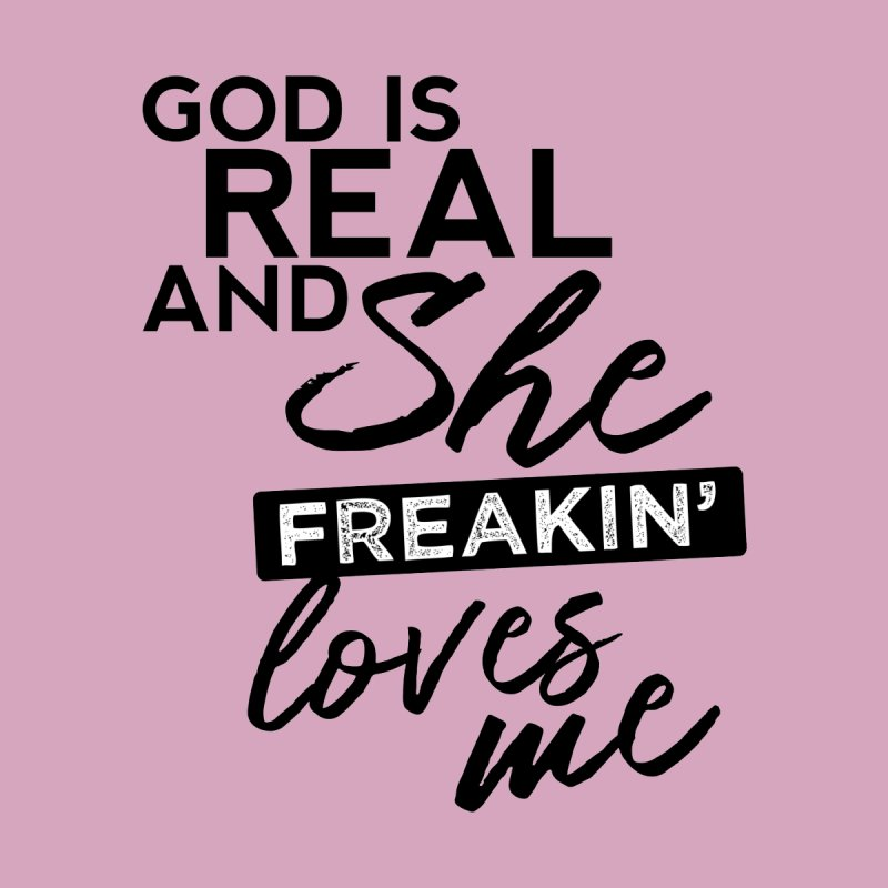 God is Real & She Freakin Loves Me by Queerly Beloved Tees