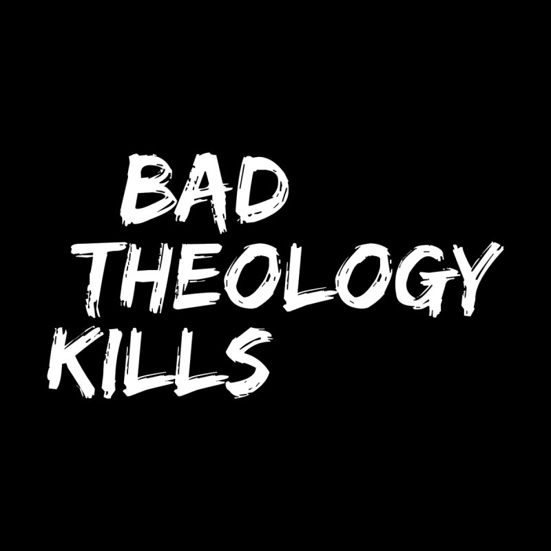 Bad Theology Kills  by Queerly Beloved Tees