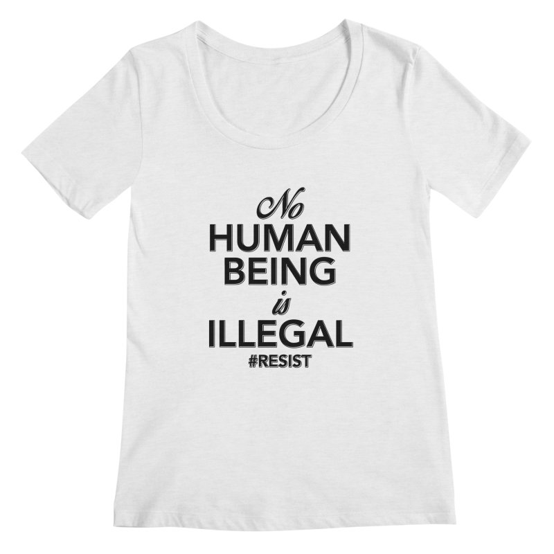 No Human Being is Illegal Women's Regular Scoop Neck by Resistance Merch