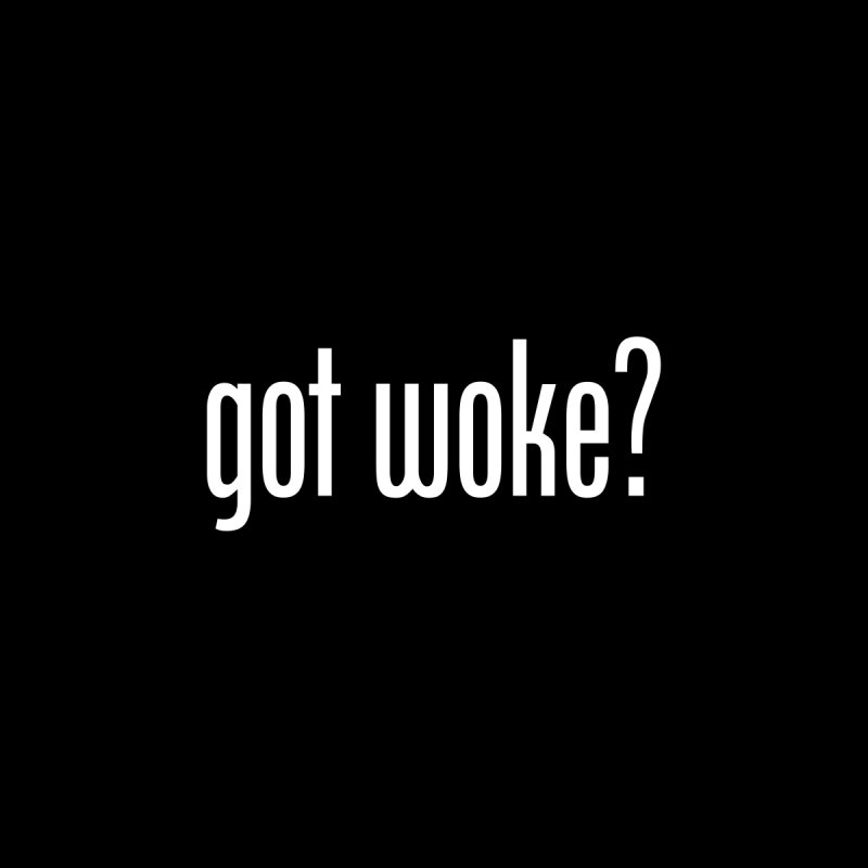 Got Woke? by Resistance Merch
