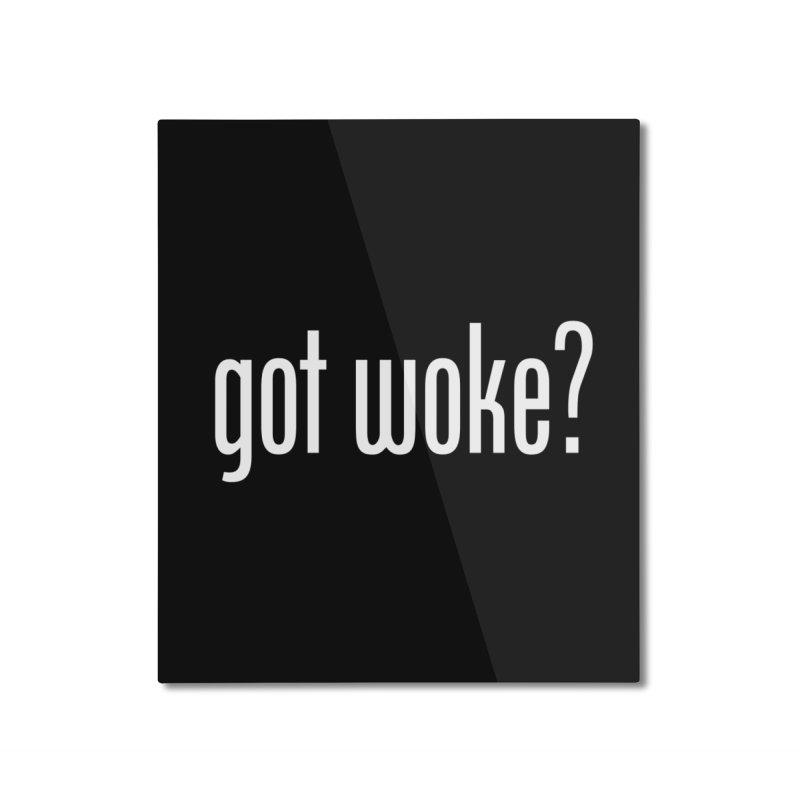 Got Woke? Home Mounted Aluminum Print by Resistance Merch