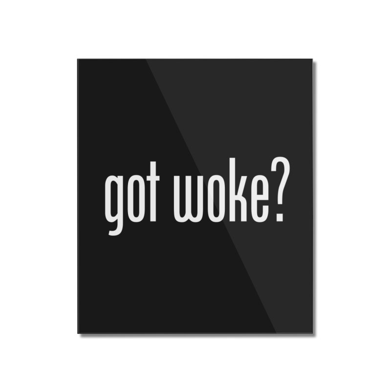 Got Woke? Home Mounted Acrylic Print by Resistance Merch