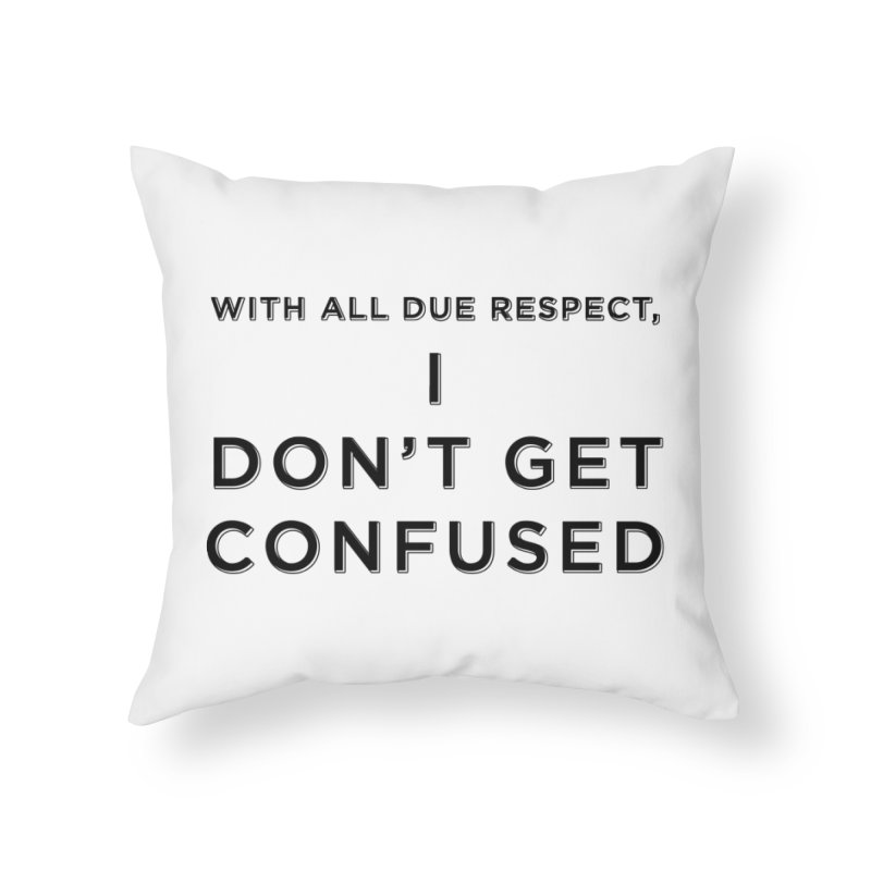 I Don't Get Confused Home Throw Pillow by Resistance Merch