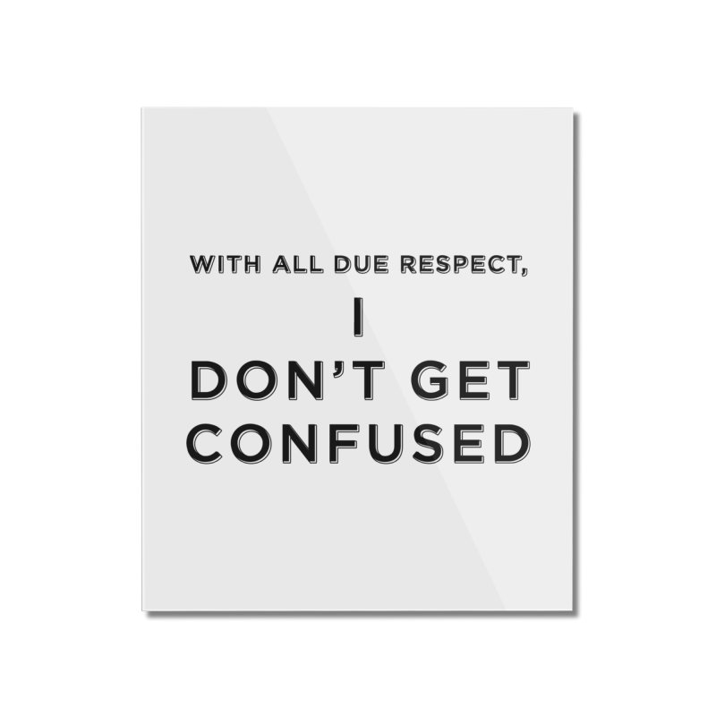 I Don't Get Confused Home Mounted Acrylic Print by Resistance Merch