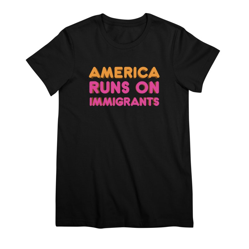 America Runs on Immigrants Women's Premium T-Shirt by Resistance Merch