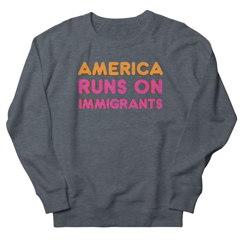 America Runs on Immigrants Women's French Terry Sweatshirt by Resistance Merch