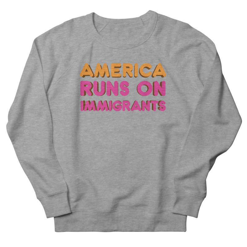 America Runs on Immigrants Men's French Terry Sweatshirt by Resistance Merch