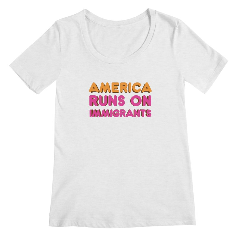 America Runs on Immigrants Women's Regular Scoop Neck by Resistance Merch
