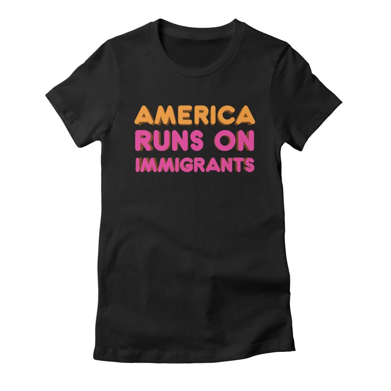 America Runs on Immigrants Women's Fitted T-Shirt by Resistance Merch