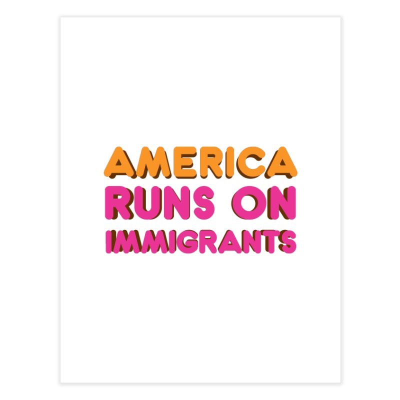 America Runs on Immigrants Home Fine Art Print by Resistance Merch