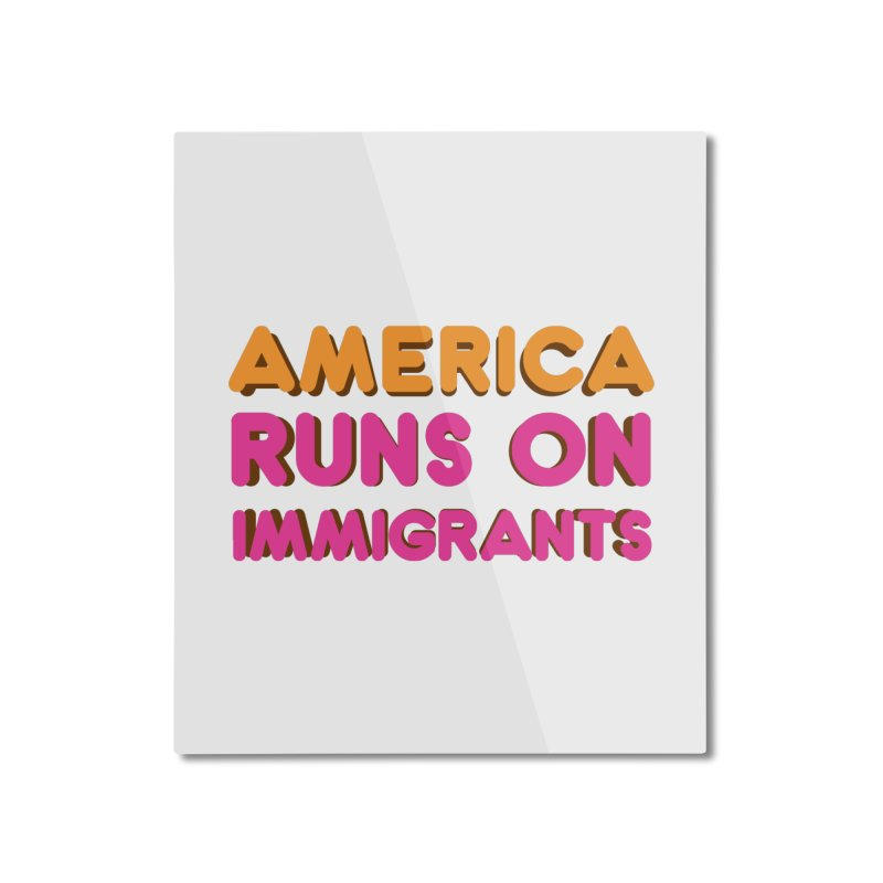 America Runs on Immigrants Home Mounted Aluminum Print by Resistance Merch