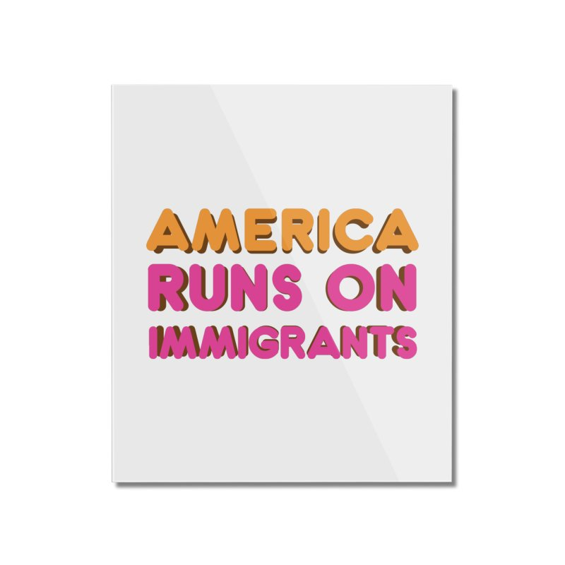 America Runs on Immigrants Home Mounted Acrylic Print by Resistance Merch