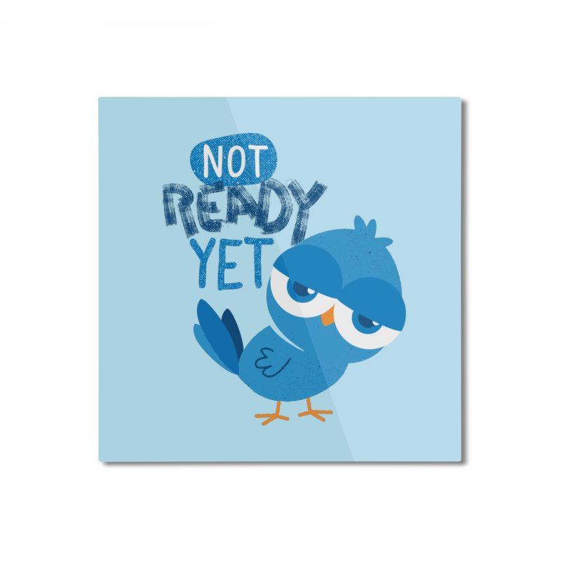 Not Ready Yet Home Mounted Aluminum Print by Rocket Artist Shop