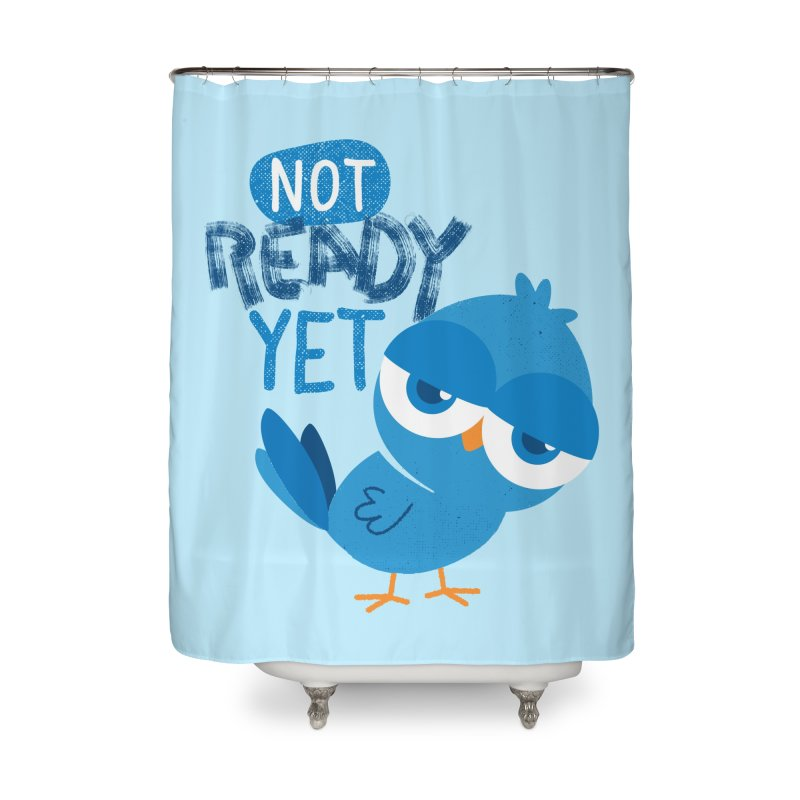 Not Ready Yet Home Shower Curtain by Rocket Artist Shop