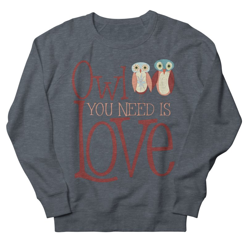 Owl You Need Is Love Women's French Terry Sweatshirt by Runderella's Artist Shop