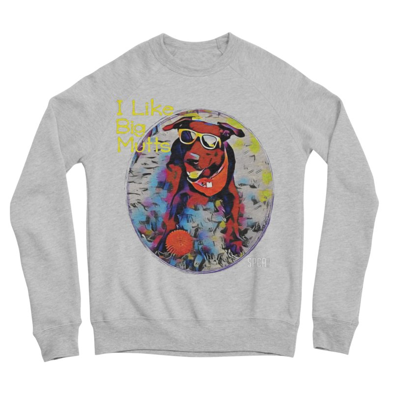I like Big Mutts Women's Sponge Fleece Sweatshirt by SPCA of Texas' Artist Shop
