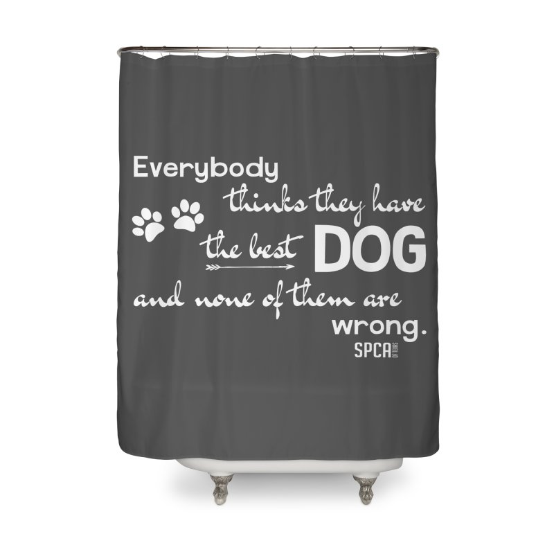 Everybody has the best dog... Home Shower Curtain by SPCA of Texas' Artist Shop