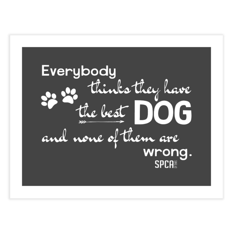 Everybody has the best dog... Home Fine Art Print by SPCA of Texas' Artist Shop