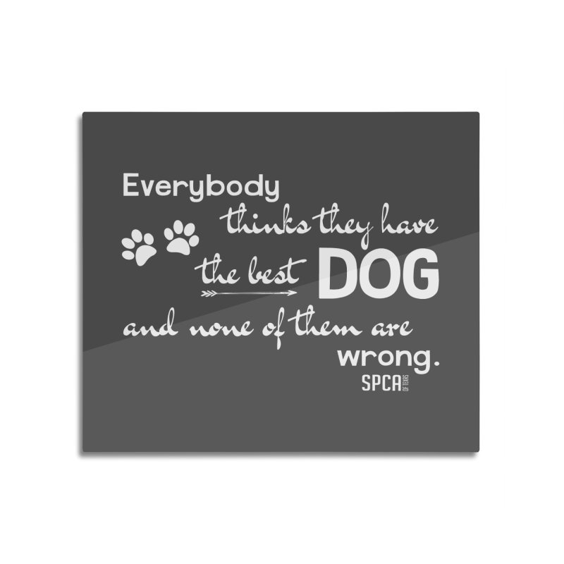 Everybody has the best dog... Home Mounted Aluminum Print by SPCA of Texas' Artist Shop