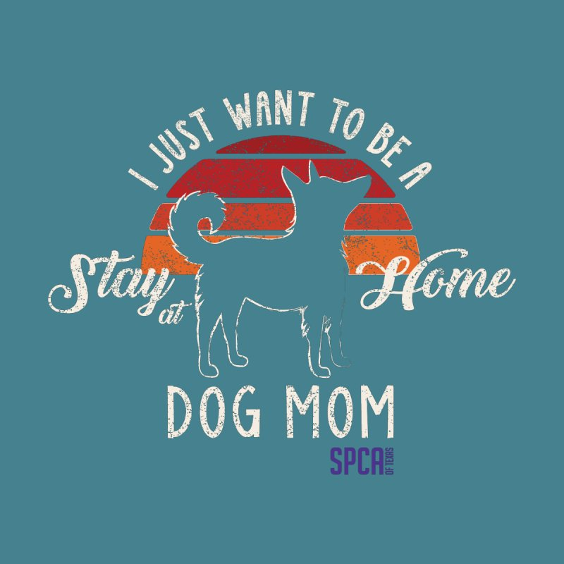 Just Want to be Stay at Home Dog Mom Women's T-Shirt by SPCA of Texas' Artist Shop