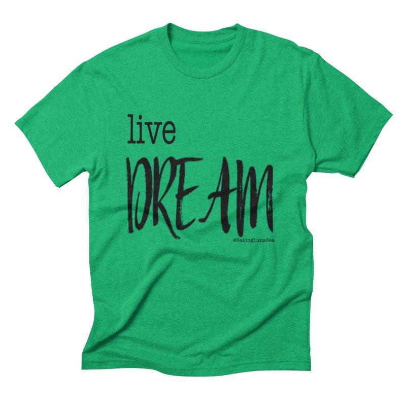 Live Small, Dream Big!  Men's Triblend T-Shirt by Sailing Luna Sea's Swag Shop