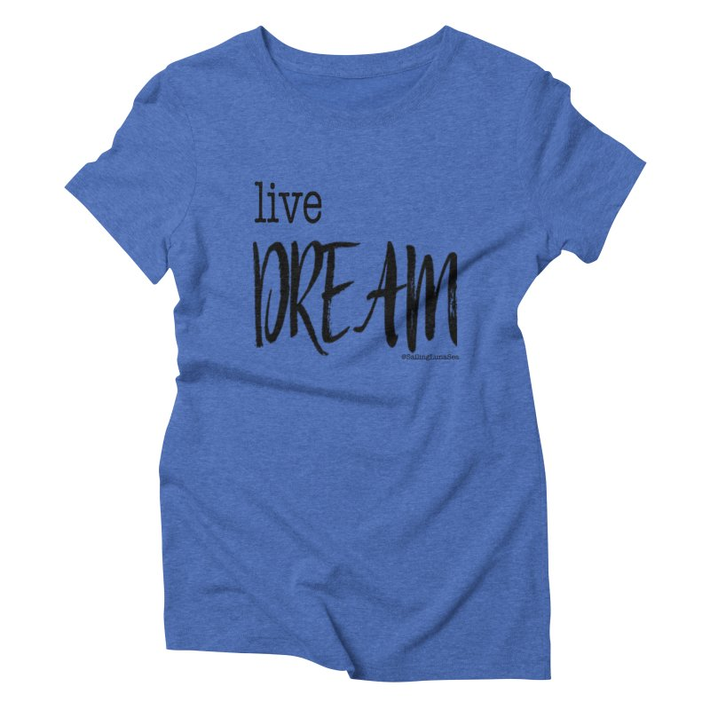 Live Small, Dream Big!  Women's Triblend T-shirt by Sailing Luna Sea's Swag Shop