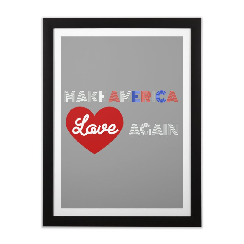Make America Love Again Home Framed Fine Art Print by Sam Shain's Artist Shop