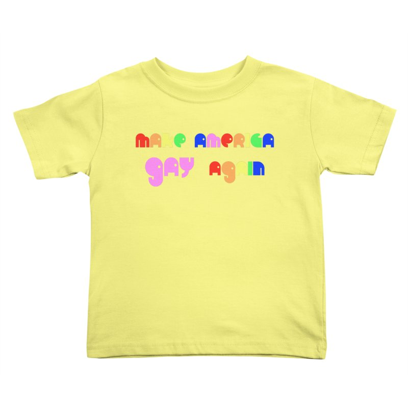 Make America Gay Again Kids Toddler T-Shirt by Sam Shain's Artist Shop