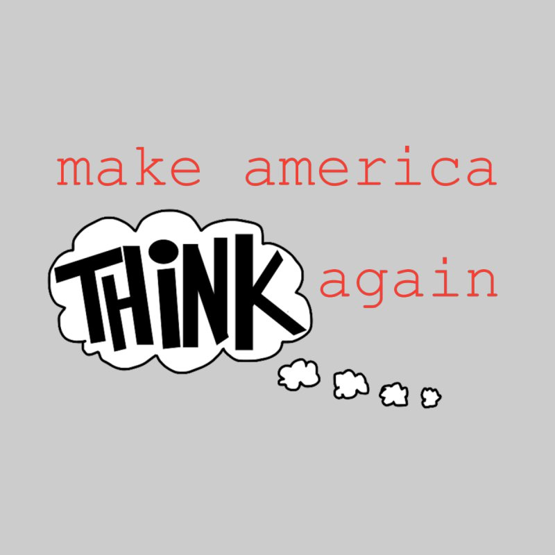 Make America Think Again Home Fine Art Print by Sam Shain's Artist Shop