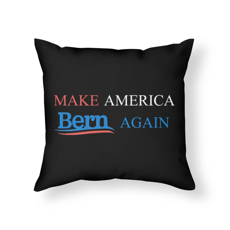 Make America Bern Again Home Throw Pillow by Sam Shain's Artist Shop