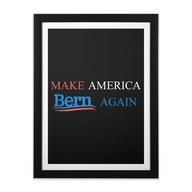 Make America Bern Again Home Framed Fine Art Print by Sam Shain's Artist Shop