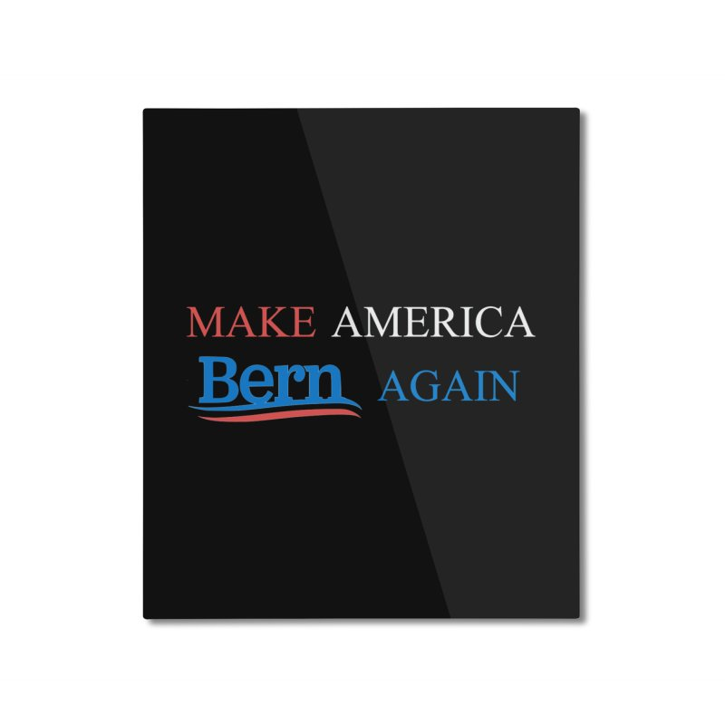 Make America Bern Again Home Mounted Aluminum Print by Sam Shain's Artist Shop