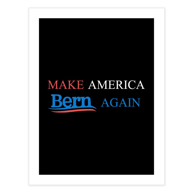Make America Bern Again Home Fine Art Print by Sam Shain's Artist Shop