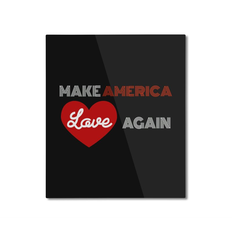 Make America Love Again Home Mounted Aluminum Print by Sam Shain's Artist Shop