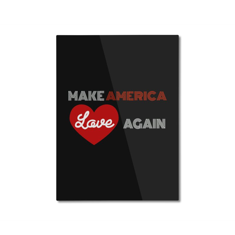 Make America Love Again Home Mounted Aluminum Print by Sam Shain's Artist Shop