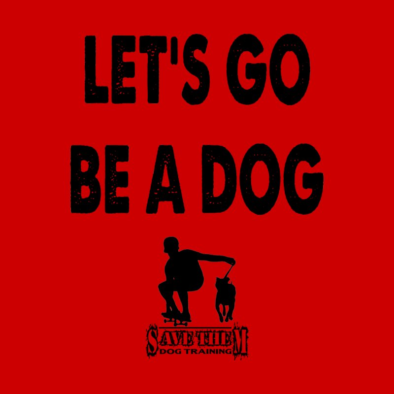 Let's Go Be A Dog! by SaveThemDogTraining's Artist Shop