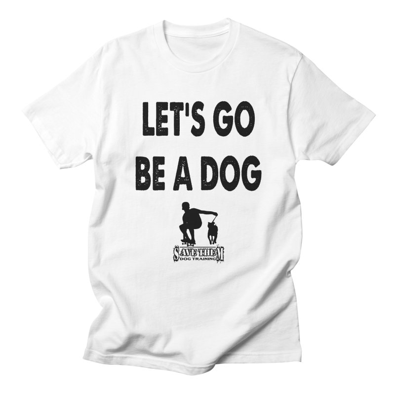 Let's Go Be A Dog! Men's T-shirt by SaveThemDogTraining's Artist Shop